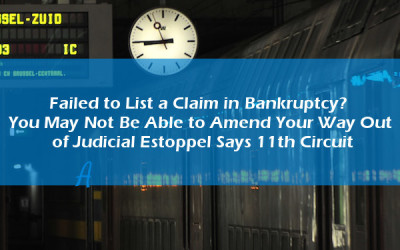 Failed to List a Claim in Bankruptcy? You May Not Be Able to Amend Your Way Out of Judicial Estoppel Says 11th Circuit